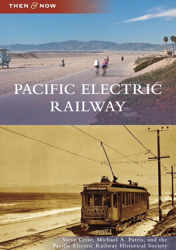 Pacific Electric Railway: Then & Now by Steve Crise and Michael Patris